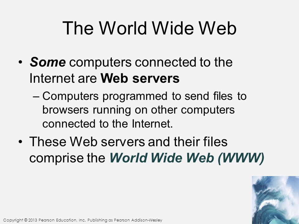 The World Wide Web Some computers connected to the Internet are Web servers.