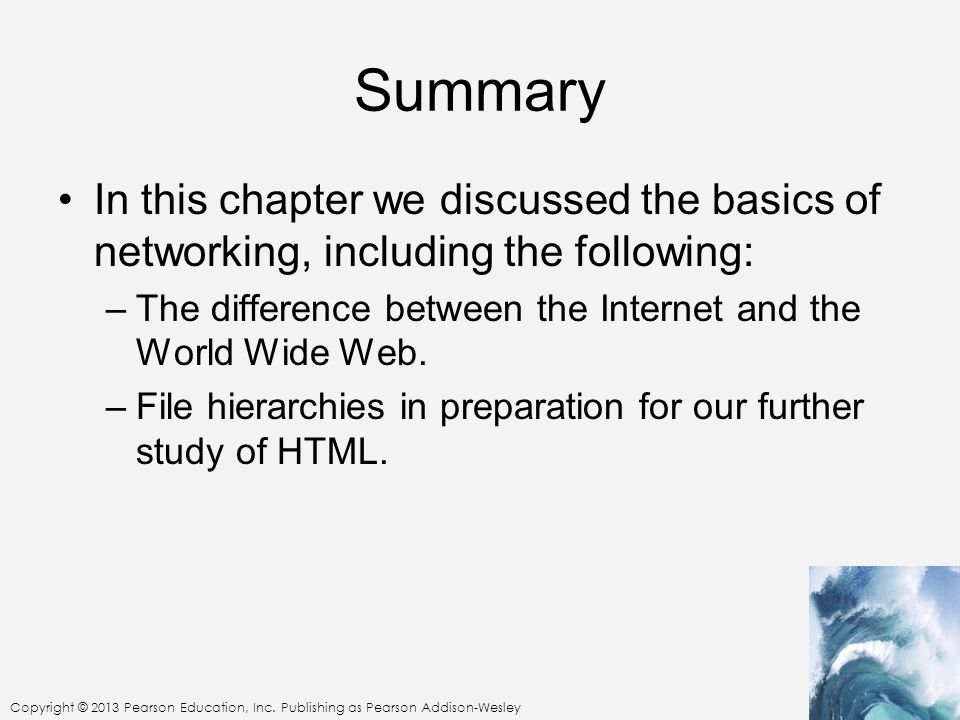 Summary In this chapter we discussed the basics of networking, including the following: The difference between the Internet and the World Wide Web.