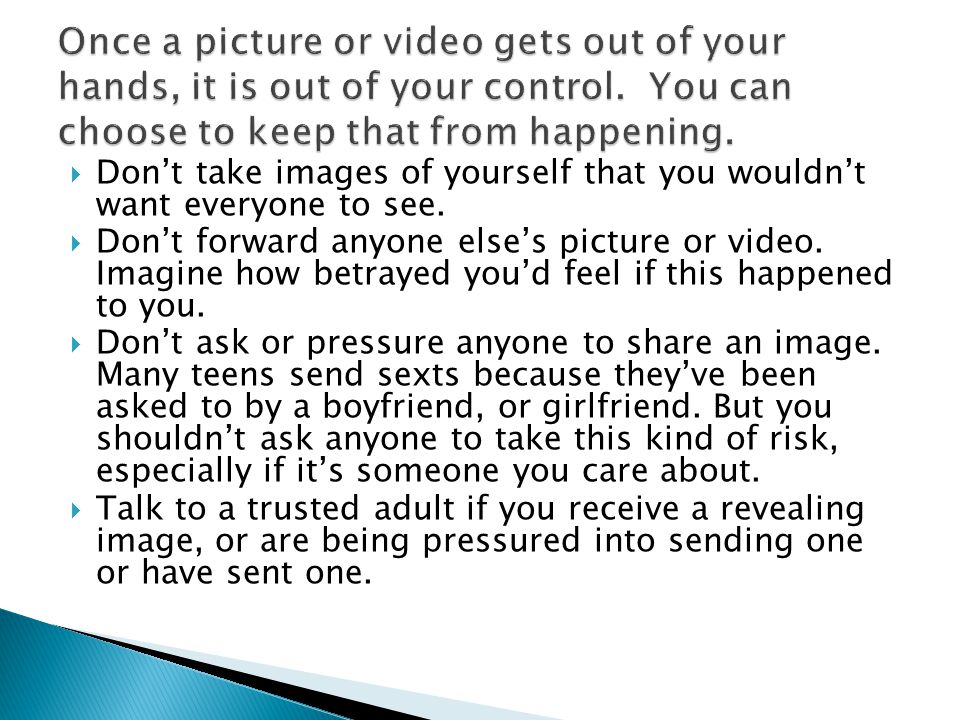 Once a picture or video gets out of your hands, it is out of your control. You can choose to keep that from happening.