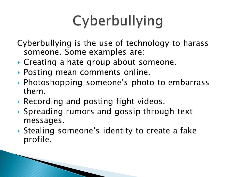 Cyberbullying Cyberbullying is the use of technology to harass someone. Some examples are: Creating a hate group about someone.