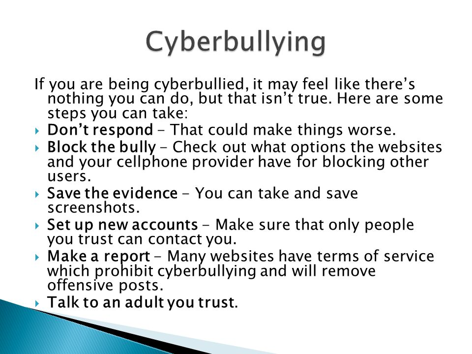 Cyberbullying If you are being cyberbullied, it may feel like there's nothing you can do, but that isn't true. Here are some steps you can take: