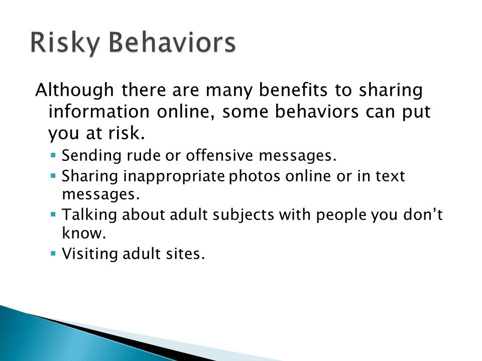 Risky Behaviors Although there are many benefits to sharing information online, some behaviors can put you at risk.