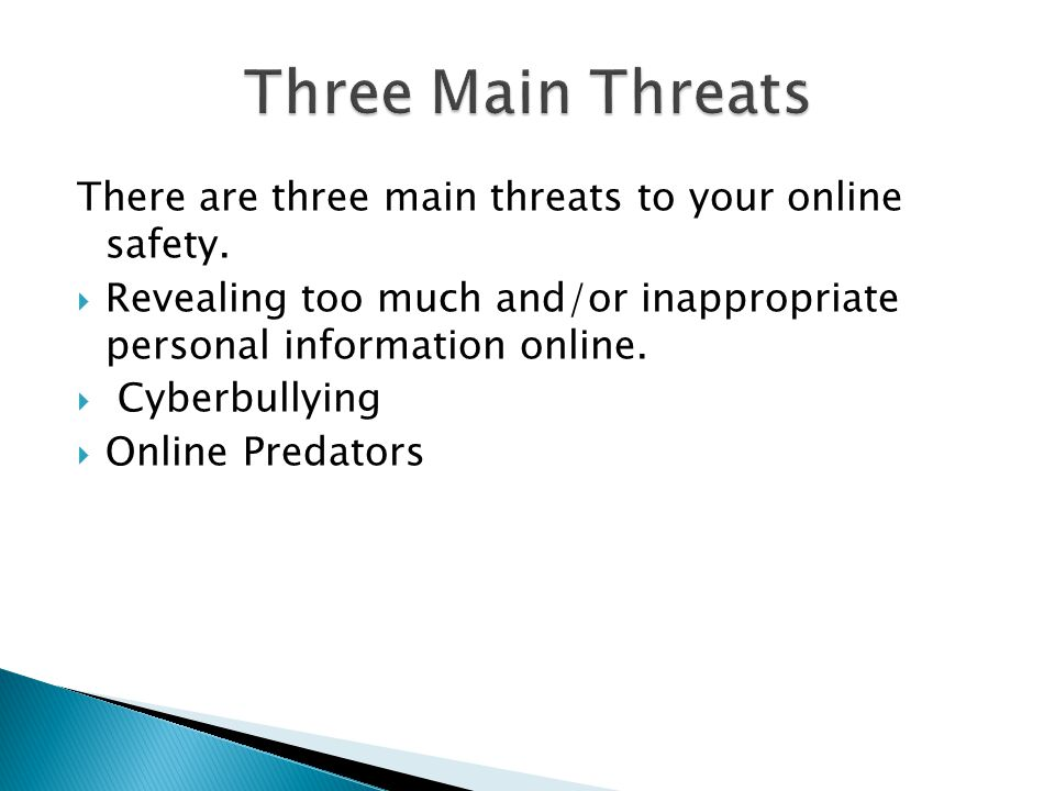 Three Main Threats There are three main threats to your online safety.