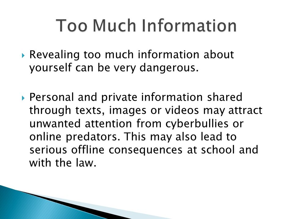 Too Much Information Revealing too much information about yourself can be very dangerous.