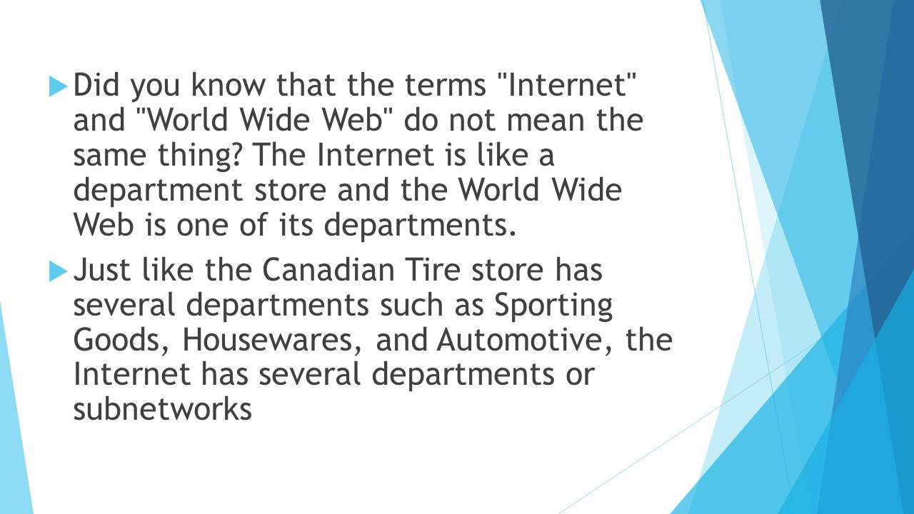 Did you know that the terms Internet and World Wide Web do not mean the same thing The Internet is like a department store and the World Wide Web is one of its departments.