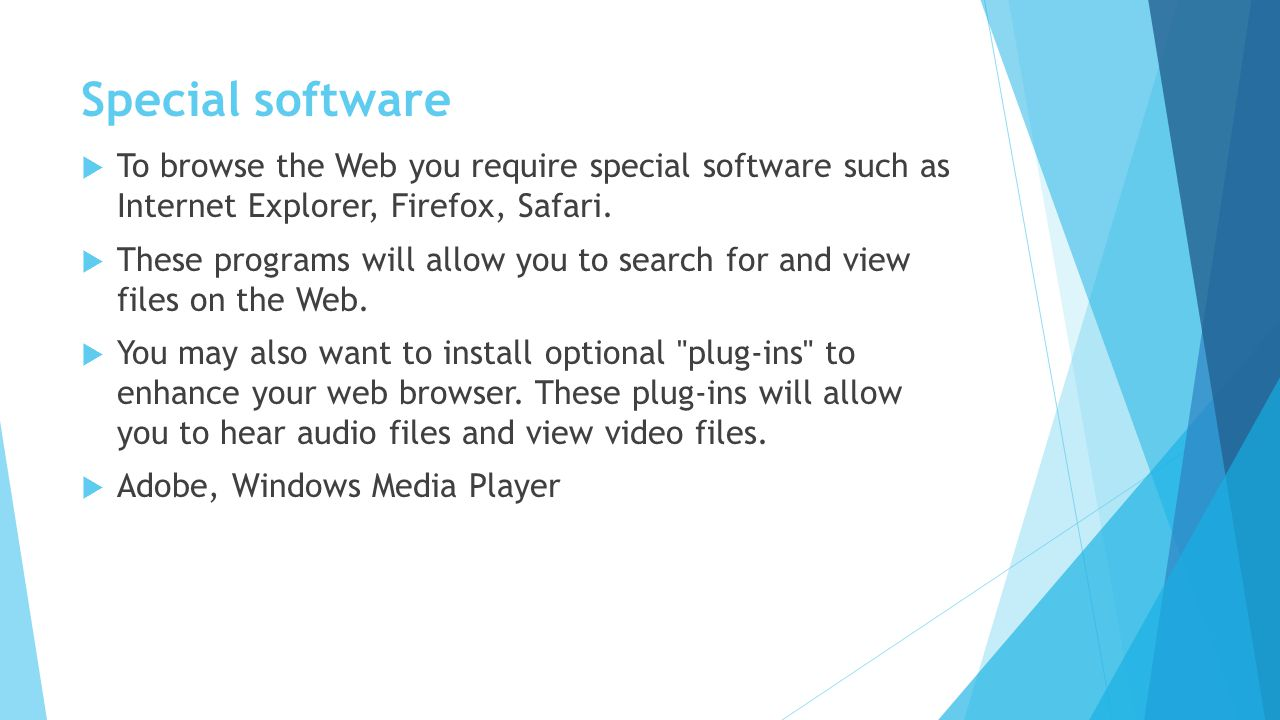 Special software To browse the Web you require special software such as Internet Explorer, Firefox, Safari.