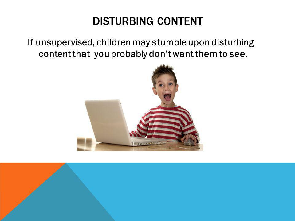 Disturbing content If unsupervised, children may stumble upon disturbing content that you probably don't want them to see.