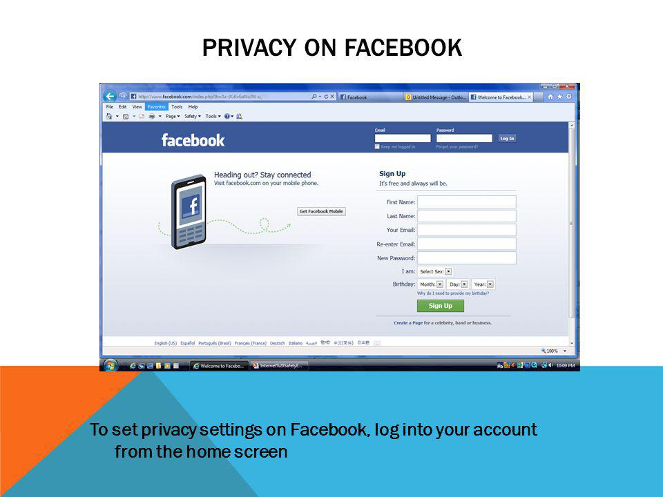 PRIVACY ON FACEBOOK To set privacy settings on Facebook, log into your account from the home screen.