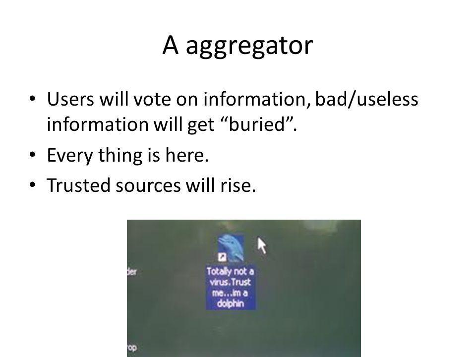 A aggregator Users will vote on information, bad/useless information will get buried . Every thing is here.