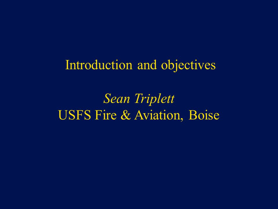 Introduction and objectives Sean Triplett USFS Fire & Aviation, Boise
