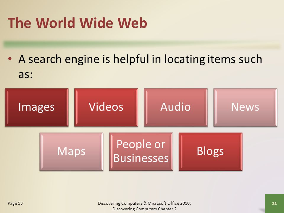 The World Wide Web A search engine is helpful in locating items such as: Images. Videos. Audio. News.