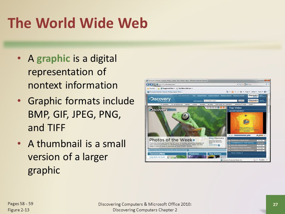The World Wide Web A graphic is a digital representation of nontext information. Graphic formats include BMP, GIF, JPEG, PNG, and TIFF.