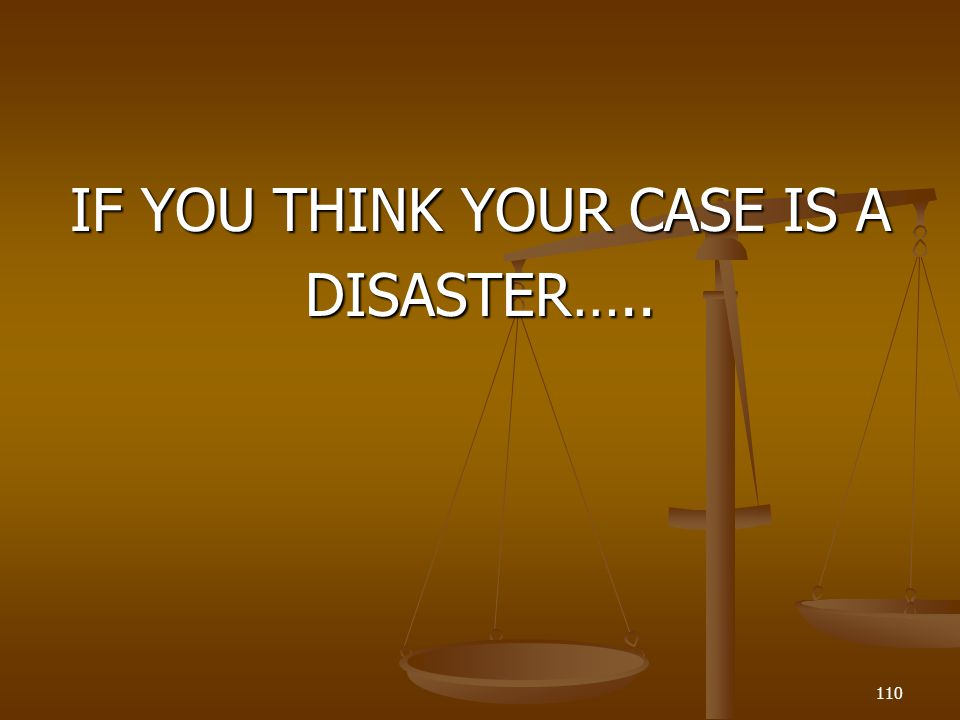 IF YOU THINK YOUR CASE IS A DISASTER…..