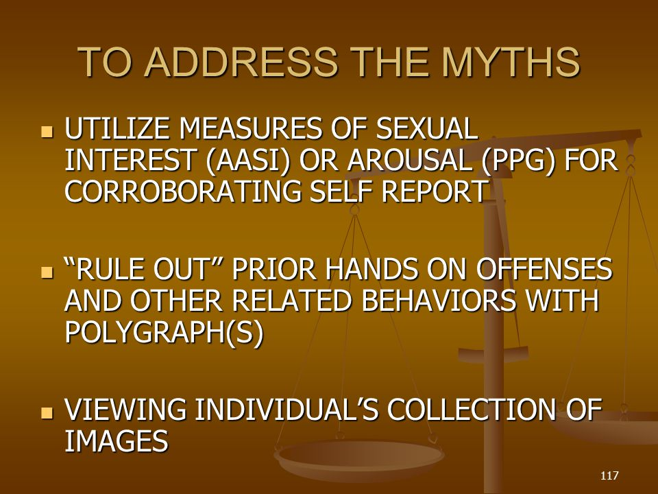 TO ADDRESS THE MYTHS UTILIZE MEASURES OF SEXUAL INTEREST (AASI) OR AROUSAL (PPG) FOR CORROBORATING SELF REPORT.