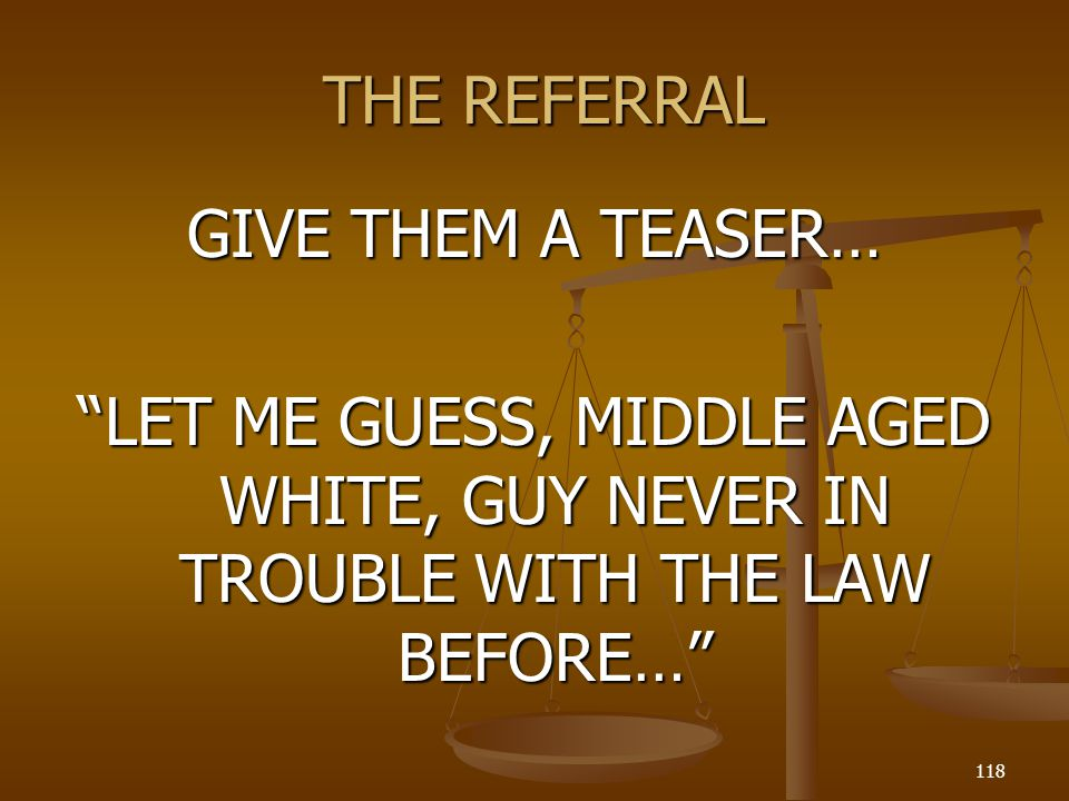 THE REFERRAL GIVE THEM A TEASER… LET ME GUESS, MIDDLE AGED WHITE, GUY NEVER IN TROUBLE WITH THE LAW BEFORE…
