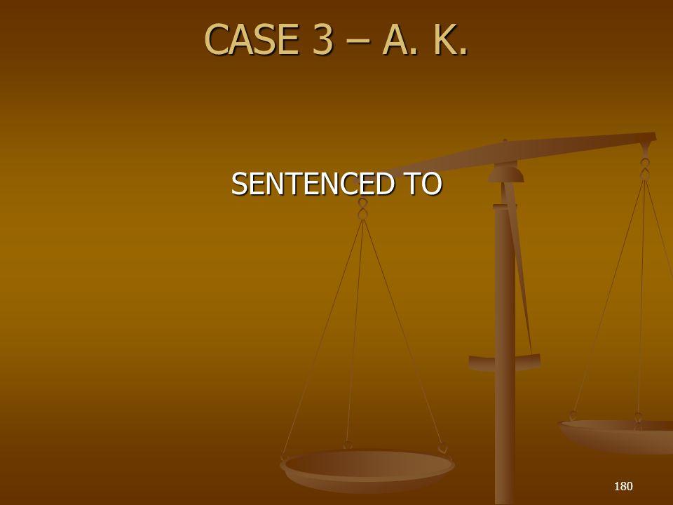 CASE 3 – A. K. SENTENCED TO