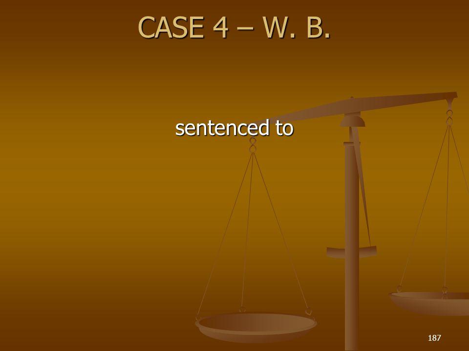CASE 4 – W. B. sentenced to