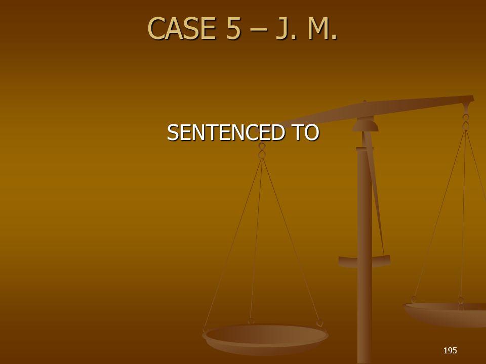 CASE 5 – J. M. SENTENCED TO