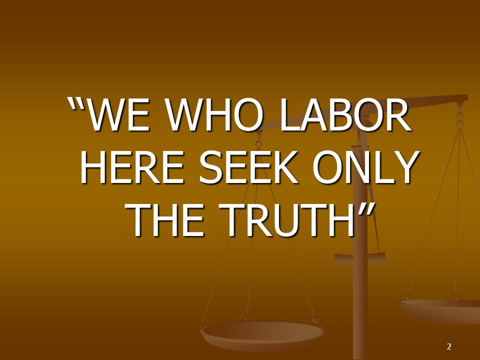 WE WHO LABOR HERE SEEK ONLY THE TRUTH