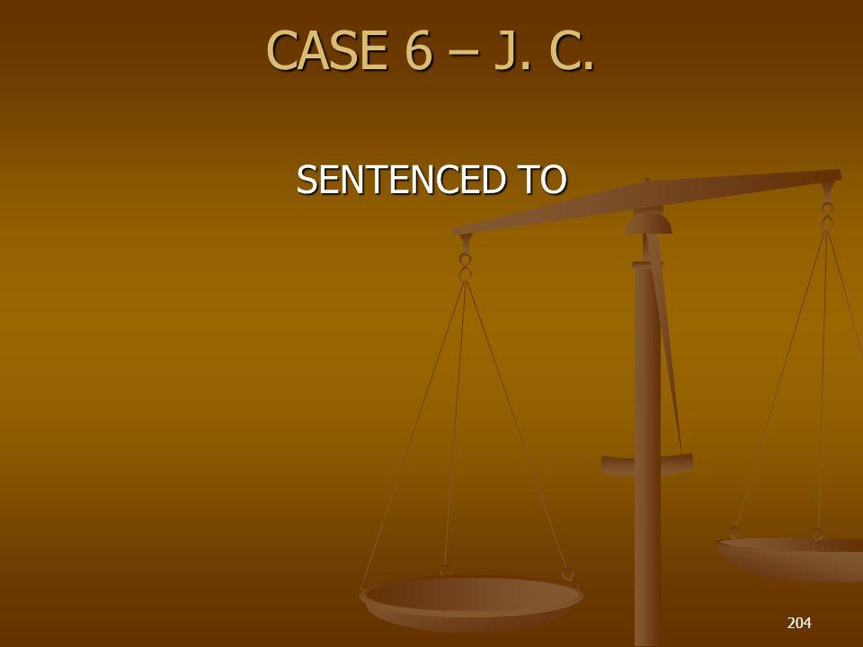 CASE 6 – J. C. SENTENCED TO