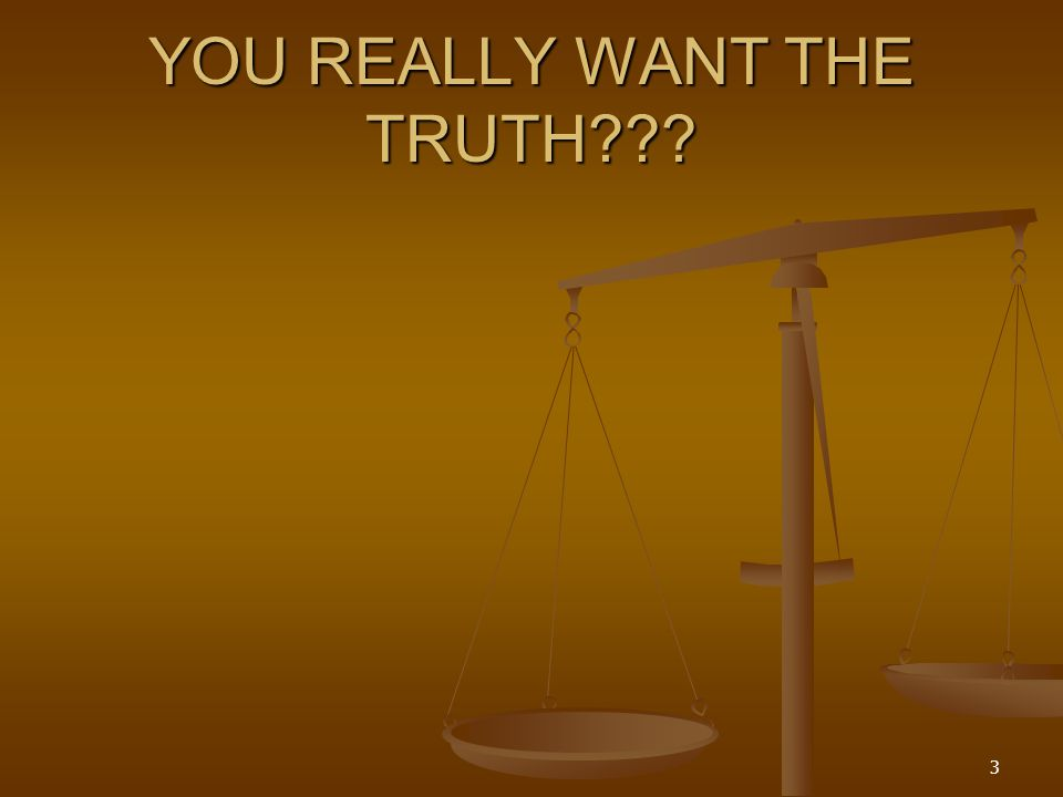 YOU REALLY WANT THE TRUTH