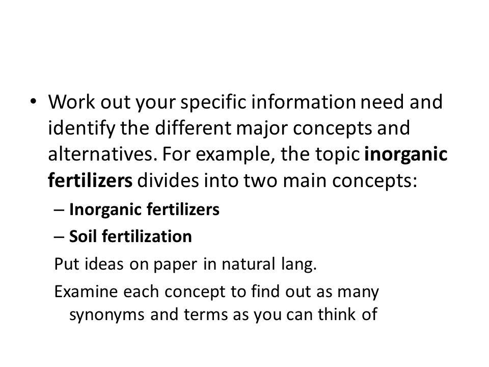 Work out your specific information need and identify the different major concepts and alternatives. For example, the topic inorganic fertilizers divides into two main concepts: