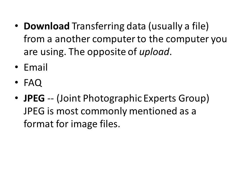 Download Transferring data (usually a file) from a another computer to the computer you are using. The opposite of upload.