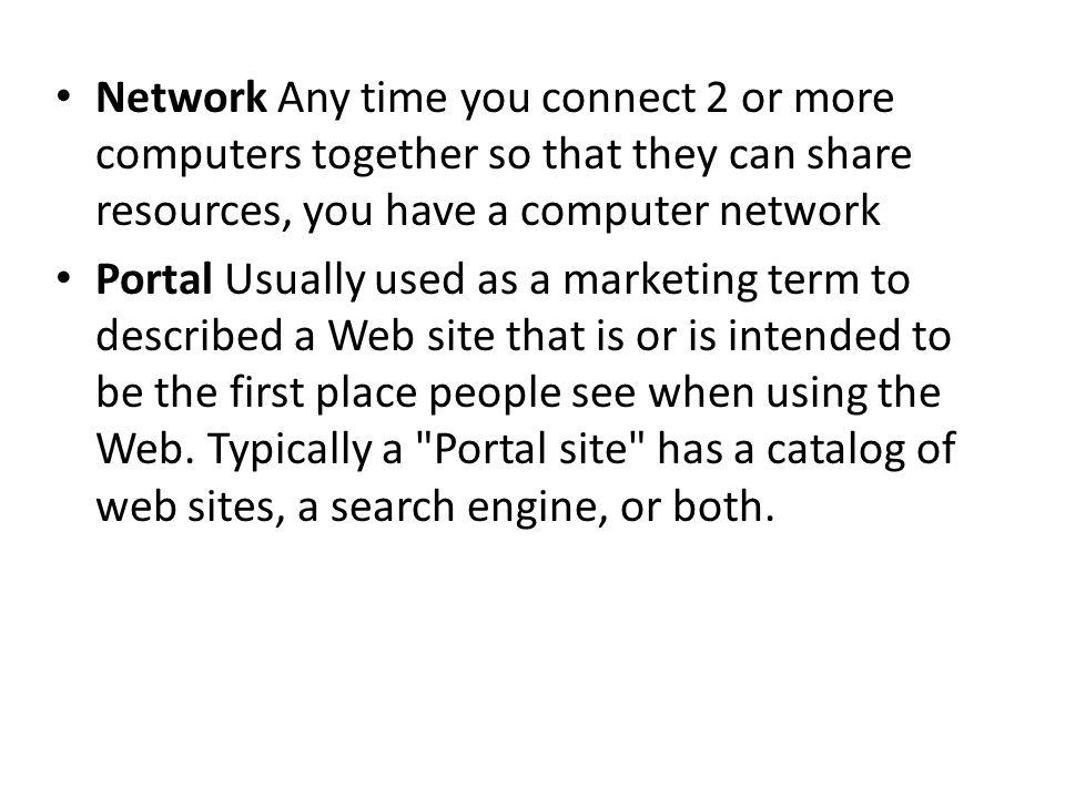 Network Any time you connect 2 or more computers together so that they can share resources, you have a computer network