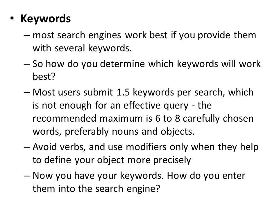 Keywords most search engines work best if you provide them with several keywords. So how do you determine which keywords will work best
