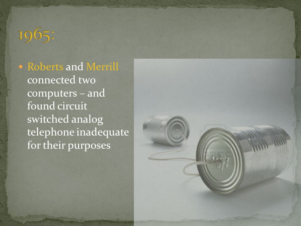 1965: Roberts and Merrill connected two computers – and found circuit switched analog telephone inadequate for their purposes.