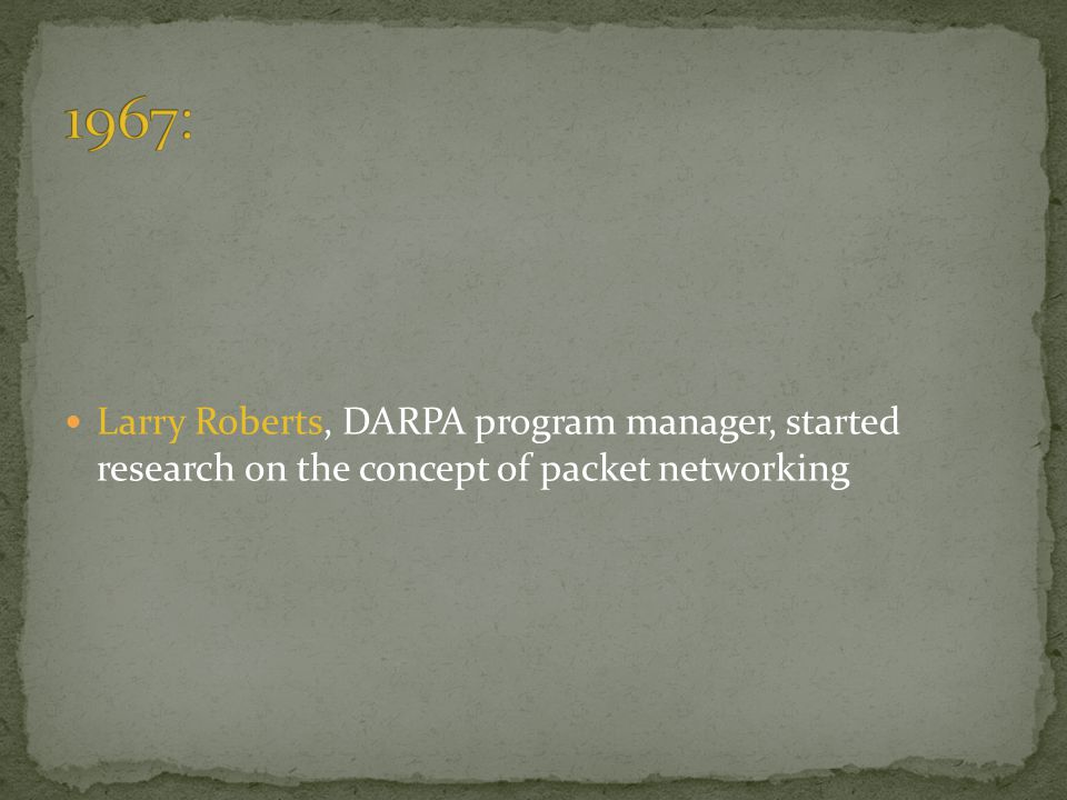 1967: Larry Roberts, DARPA program manager, started research on the concept of packet networking