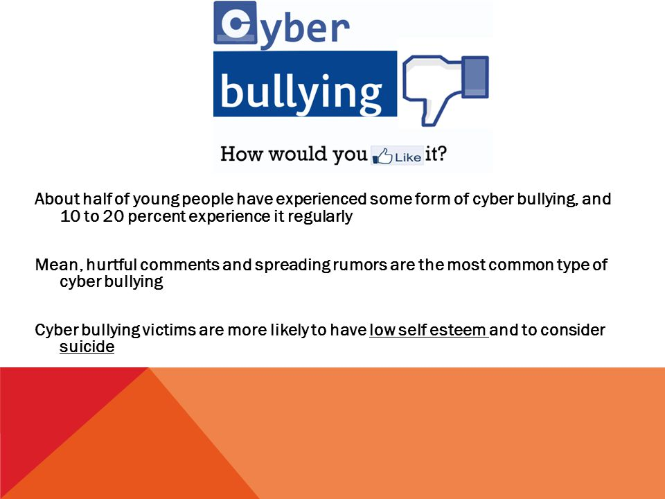 About half of young people have experienced some form of cyber bullying, and 10 to 20 percent experience it regularly Mean, hurtful comments and spreading rumors are the most common type of cyber bullying Cyber bullying victims are more likely to have low self esteem and to consider suicide