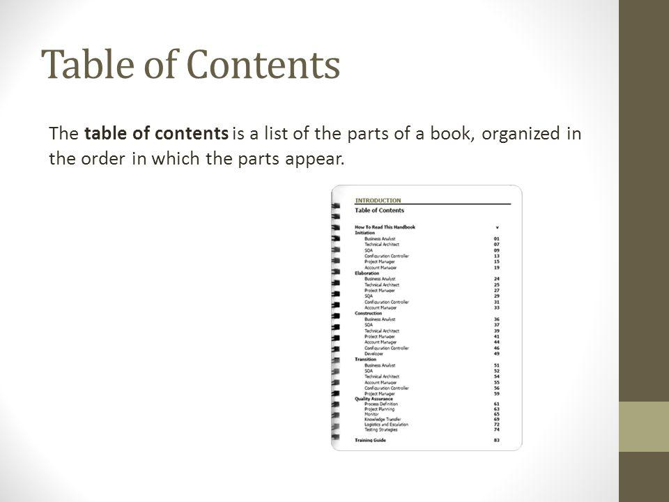 Table of Contents The table of contents is a list of the parts of a book, organized in the order in which the parts appear.