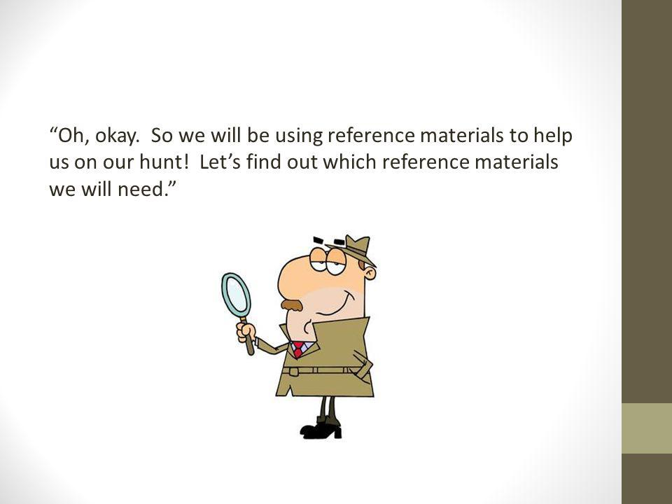 Oh, okay. So we will be using reference materials to help us on our hunt.