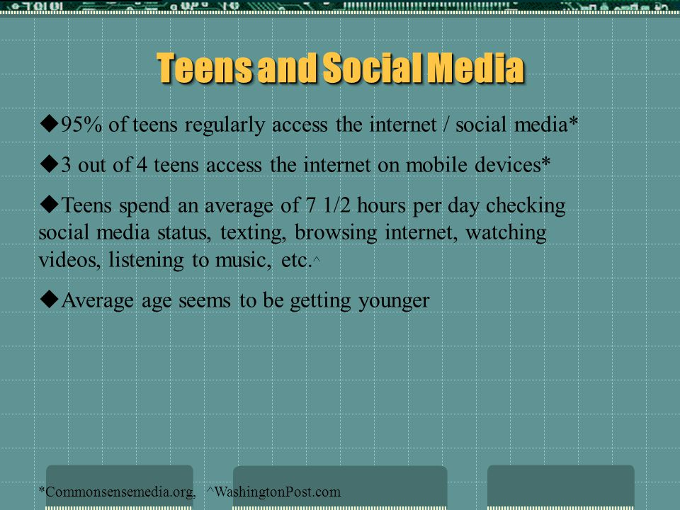 Teens and Social Media 95% of teens regularly access the internet / social media* 3 out of 4 teens access the internet on mobile devices*