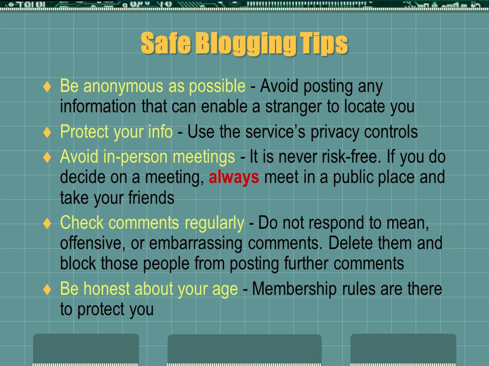 Safe Blogging Tips Be anonymous as possible - Avoid posting any information that can enable a stranger to locate you.