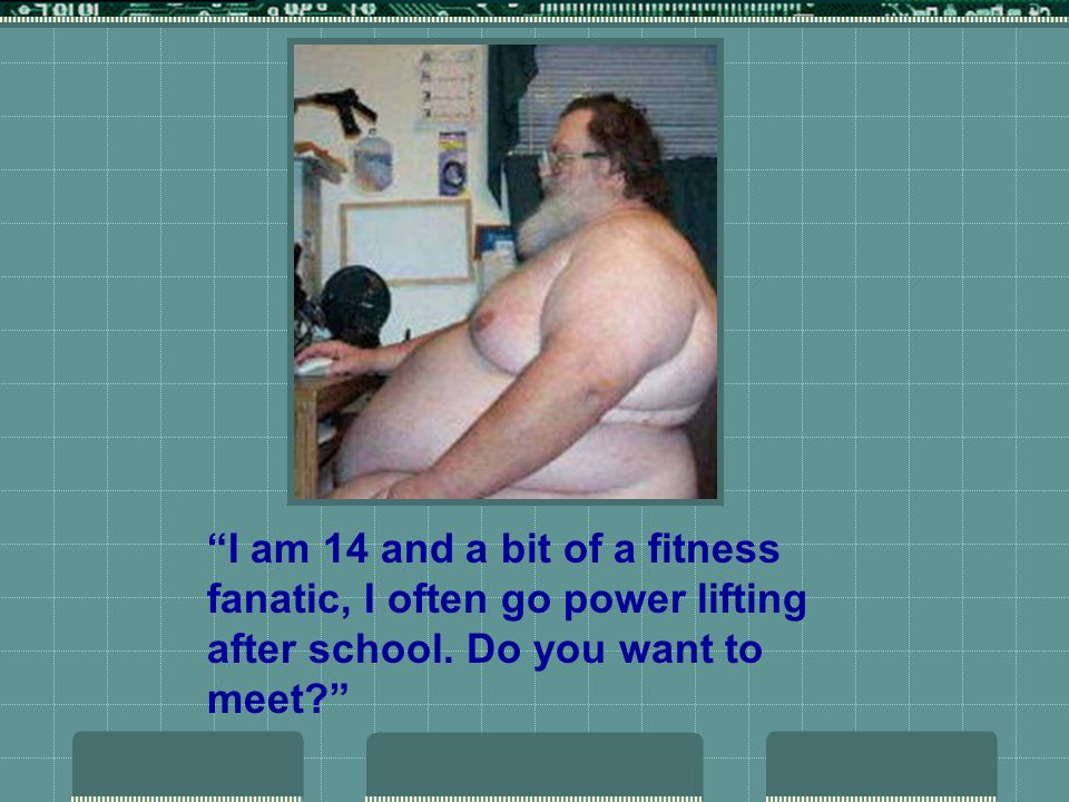 I am 14 and a bit of a fitness fanatic, I often go power lifting after school. Do you want to meet