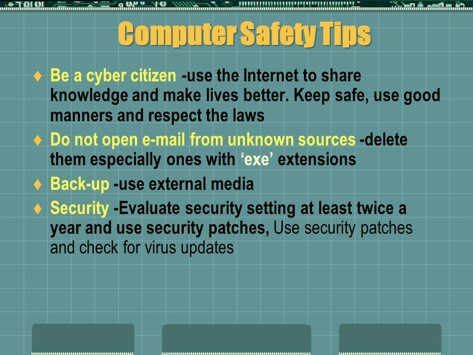 Computer Safety Tips Be a cyber citizen -use the Internet to share knowledge and make lives better. Keep safe, use good manners and respect the laws.