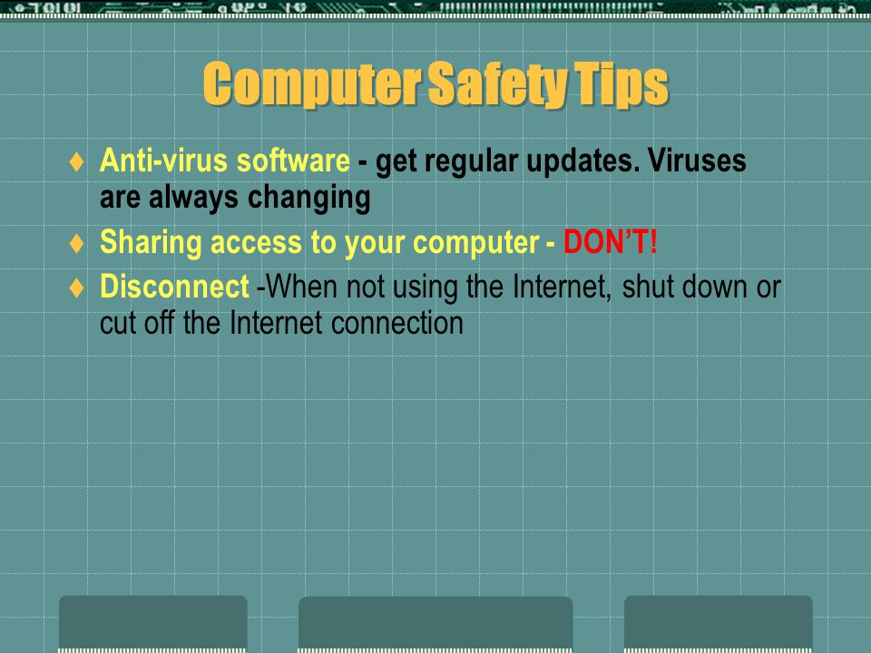 Computer Safety Tips Anti-virus software - get regular updates. Viruses are always changing. Sharing access to your computer - DON'T!