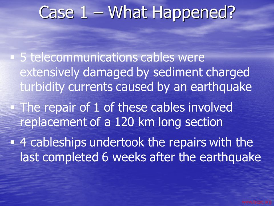 Case 1 – What Happened 5 telecommunications cables were extensively damaged by sediment charged turbidity currents caused by an earthquake.
