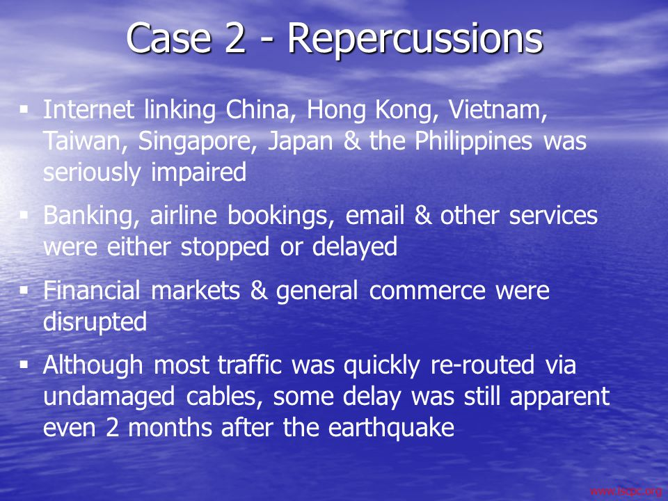 Case 2 - Repercussions Internet linking China, Hong Kong, Vietnam, Taiwan, Singapore, Japan & the Philippines was seriously impaired.