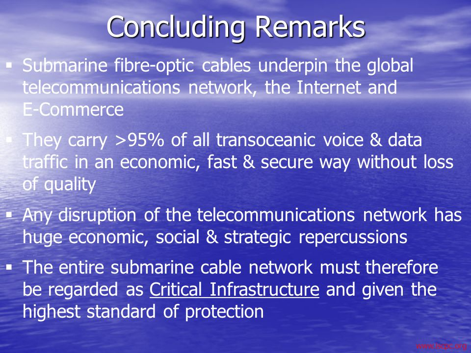 Concluding Remarks Submarine fibre-optic cables underpin the global telecommunications network, the Internet and E-Commerce.