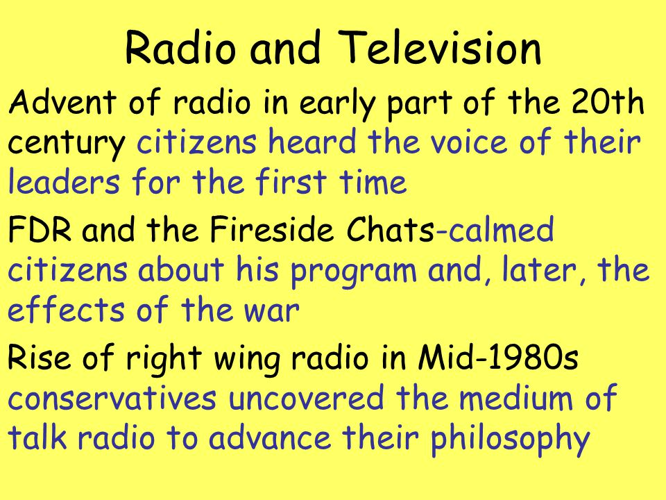 Radio and Television Advent of radio in early part of the 20th century citizens heard the voice of their leaders for the first time.