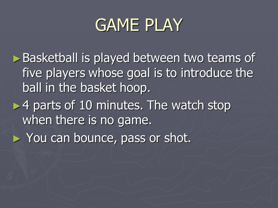 GAME PLAY Basketball is played between two teams of five players whose goal is to introduce the ball in the basket hoop.
