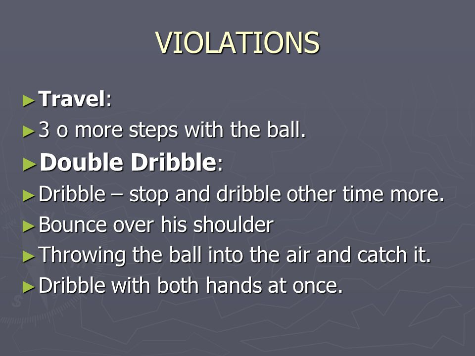 VIOLATIONS Double Dribble: Travel: 3 o more steps with the ball.