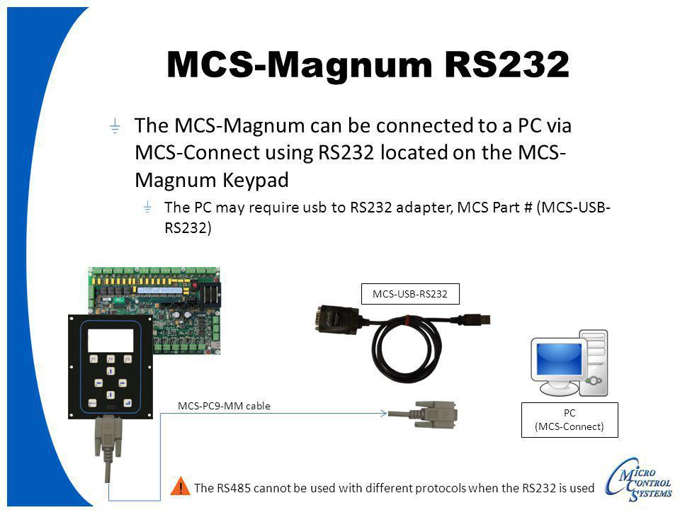 MCS-Magnum RS232 The MCS-Magnum can be connected to a PC via MCS-Connect using RS232 located on the MCS-Magnum Keypad.