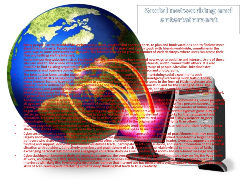 Many people use the World Wide Web to access news, weather and sports reports, to plan and book vacations and to find out more about their interests. People use chat, messaging and email to make and stay in touch with friends worldwide, sometimes in the same way as some previously had pen pals. The Internet has seen a growing number of Web desktops, where users can access their files and settings via the Internet.