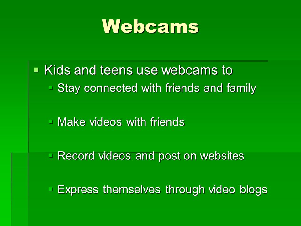 Webcams Kids and teens use webcams to