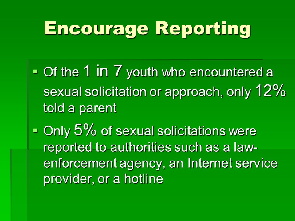 Encourage Reporting Of the 1 in 7 youth who encountered a sexual solicitation or approach, only 12% told a parent.
