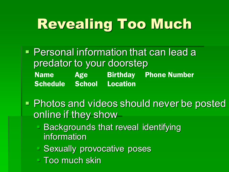 Revealing Too Much Personal information that can lead a predator to your doorstep. Photos and videos should never be posted online if they show.